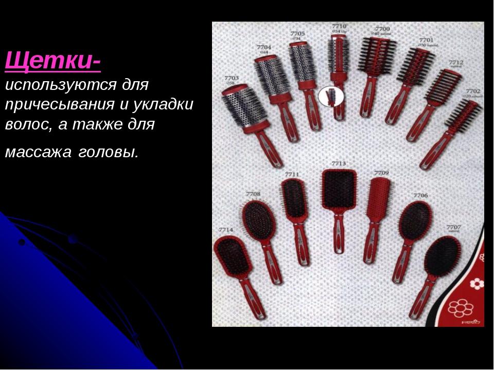 Щетки- используются для причесывания и укладки волос, а также для массажа гол...