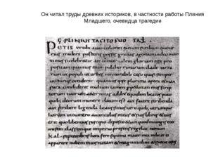 Он читал труды древних историков, в частности работы Плиния Младшего, очевидц