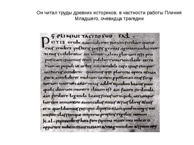 Он читал труды древних историков, в частности работы Плиния Младшего, очевидц...