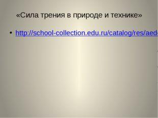 «Сила трения в природе и технике» http://school-collection.edu.ru/catalog/res