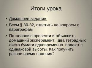 Итоги урока Домашнее задание: Всем § 30-32, ответить на вопросы к параграфам