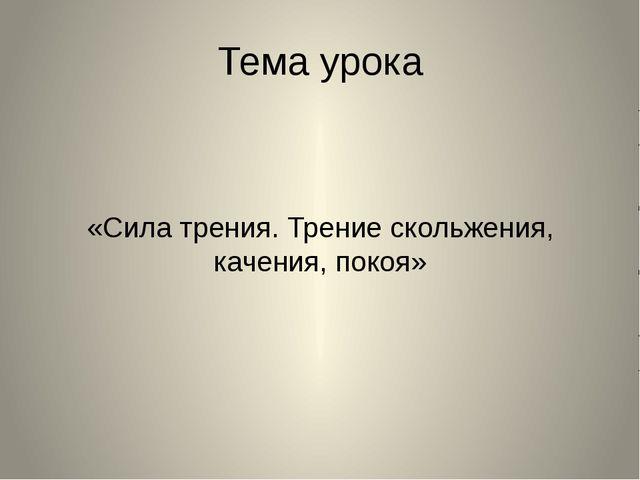 Тема урока «Сила трения. Трение скольжения, качения, покоя»
