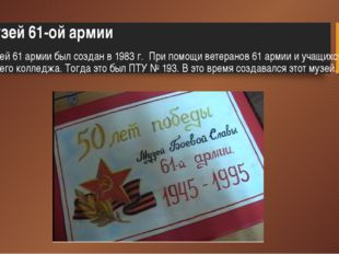 Музей 61 армии был создан в 1983 г. При помощи ветеранов 61 армии и учащихся