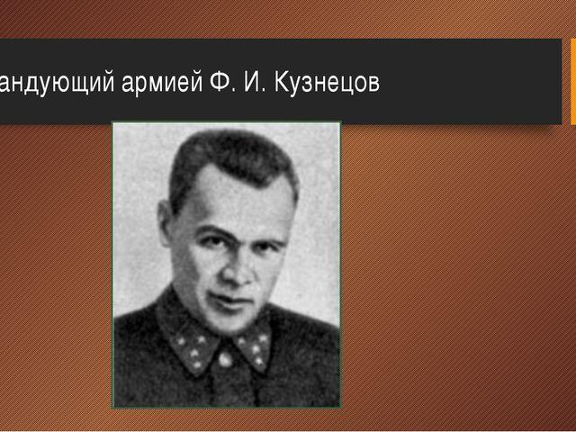 Командующий армией Ф.И.Кузнецов