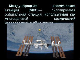 Международная космическая станция (МКС)— пилотируемая орбитальная станция,