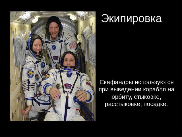 Экипировка Скафандры используются при выведении корабля на орбиту, стыковке,...