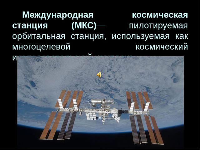 Международная космическая станция (МКС)— пилотируемая орбитальная станция,...