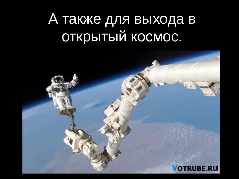 А также для выхода в открытый космос.
