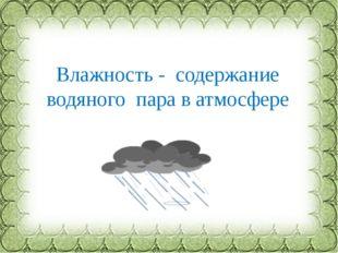Влажность - содержание водяного пара в атмосфере Фокина Лидия Петровна