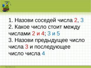 1. Назови соседей числа 2, 3 2. Какое число стоит между числами 2 и 4; 3 и 5