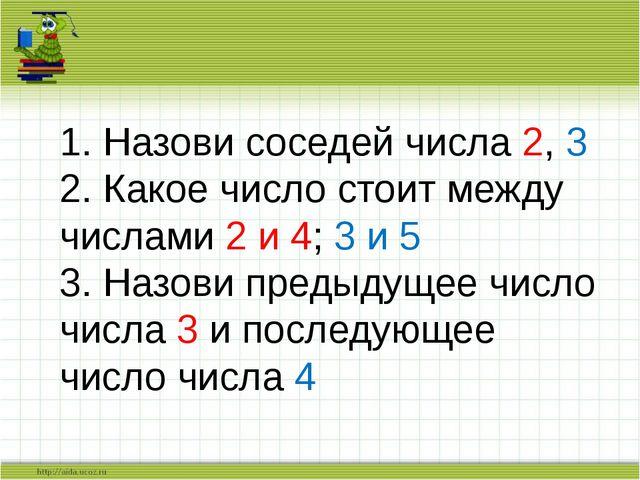 1. Назови соседей числа 2, 3 2. Какое число стоит между числами 2 и 4; 3 и 5...