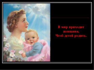 В мир приходит женщина, Чтоб детей родить.