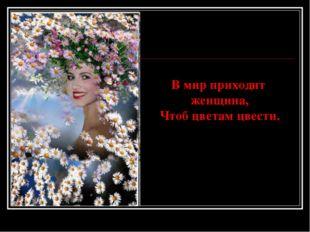 В мир приходит женщина, Чтоб цветам цвести.