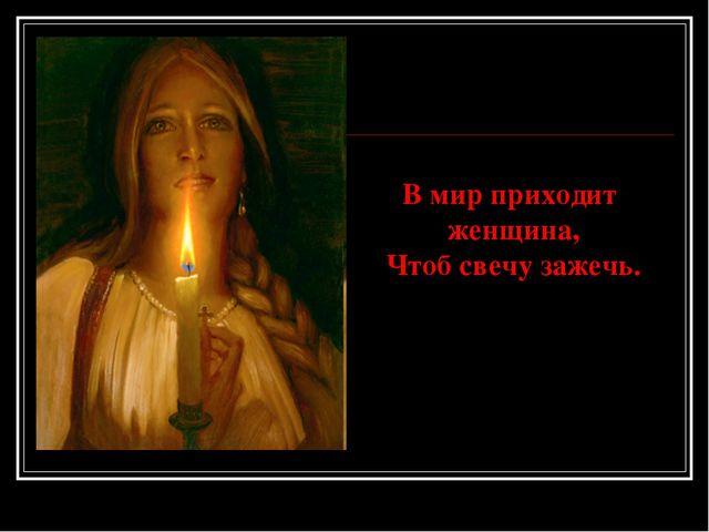 В мир приходит женщина, Чтоб свечу зажечь.
