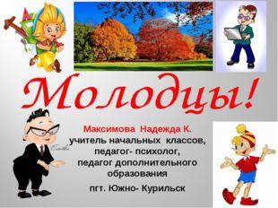 Максимова Надежда К. учитель начальных классов, педагог- психолог, педагог до