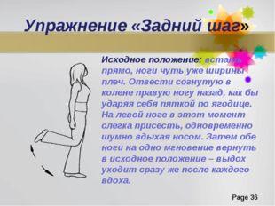 Упражнение «Задний шаг» Исходное положение: встать прямо, ноги чуть уже ширин