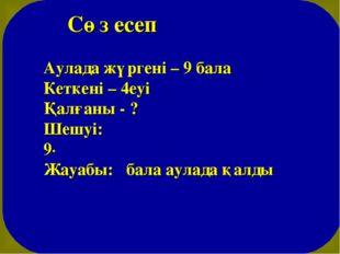 Сөз есеп Аулада жүргені – 9 бала Кеткені – 4еуі Қалғаны - ? Шешуі: 9-4=5 (ба