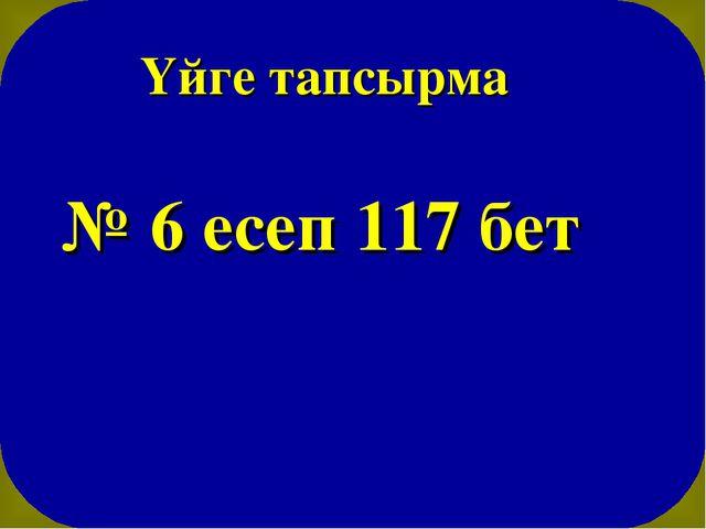 Үйге тапсырма № 6 есеп 117 бет