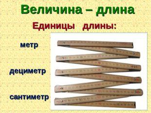 Величина – длина Единицы длины: сантиметр дециметр метр