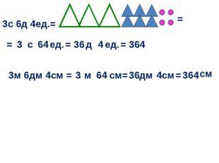 3с 6д 4ед.= = = с ед. 3 64 = д ед. 36 4 3м 6дм 4см = = 364 м см = 3 64 дм см