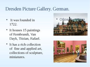 Dresden Picture Gallery. German. It was founded in 1722. It houses 15 paintin
