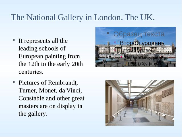 The National Gallery in London. The UK. It represents all the leading schools...
