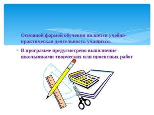 Основной формой обучения является учебно-практическая деятельность учащихся.