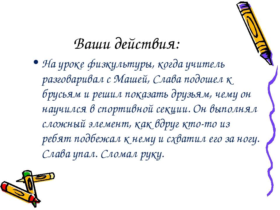 Ваши действия: На уроке физкультуры, когда учитель разговаривал с Машей, Слав...