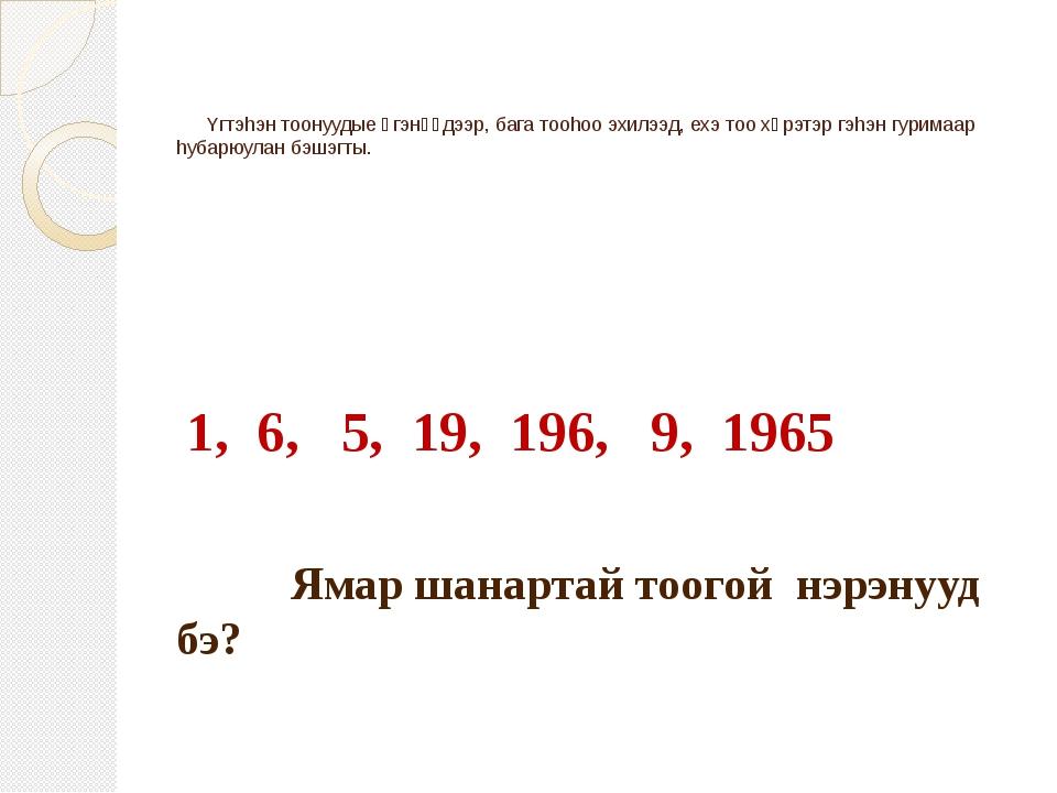 Yгтэhэн тоонуудые үгэнүүдээр, бага тооhоо эхилээд, ехэ тоо хүрэтэр гэhэн гур...