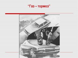"""""""Газ – тормоз"""""""
