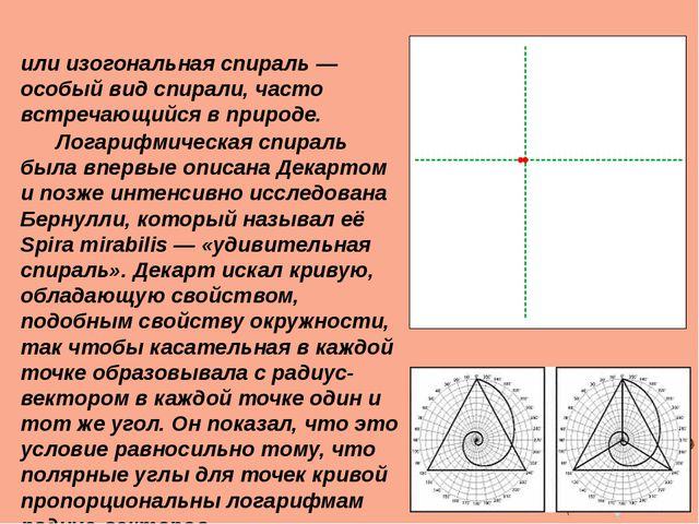 Логарифми́ческая спира́ль или изогональная спираль— особый вид спирали, час...