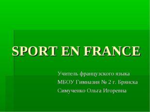 SPORT EN FRANCE Учитель французского языка МБОУ Гимназия № 2 г. Брянска Симуч