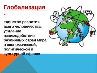 Глобализация - единство развития всего человечества, усиление взаимодействия