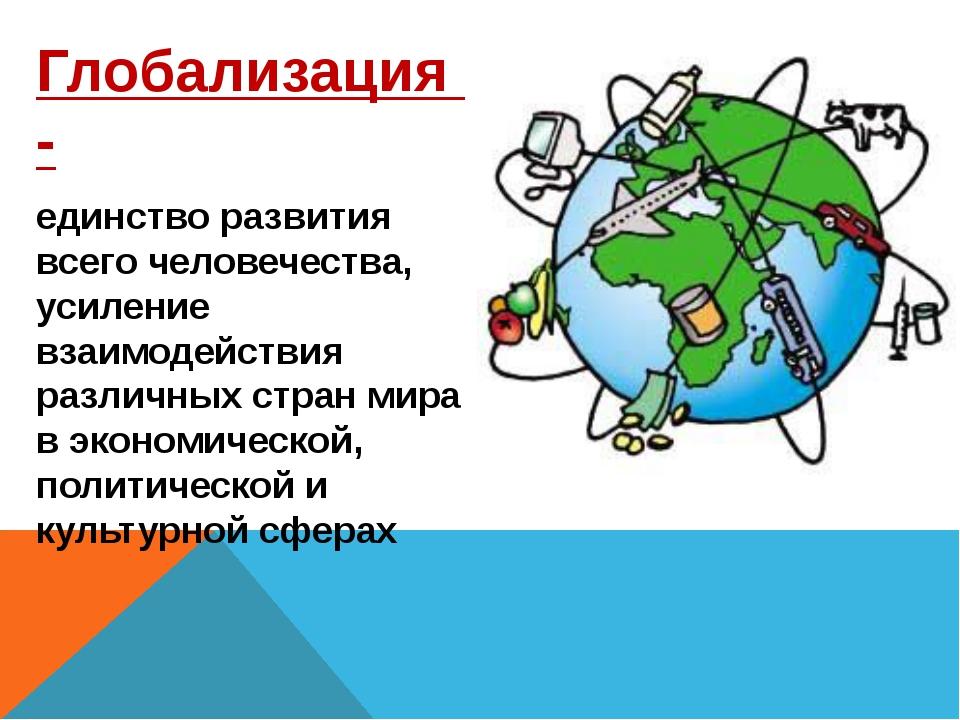 Глобализация - единство развития всего человечества, усиление взаимодействия...