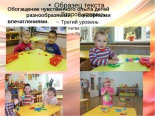 Обогащение чувственного опыта детей разнообразными сенсорными впечатлениями.