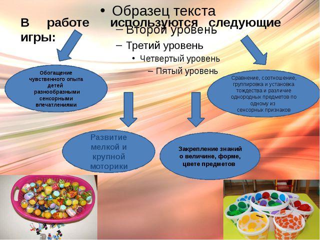 В работе используются следующие игры: Обогащение чувственного опыта детей ра...