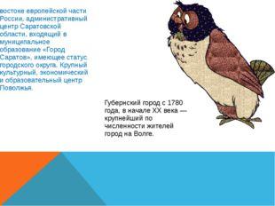 Сара́тов— город на юго-востоке европейской части России, административный цен