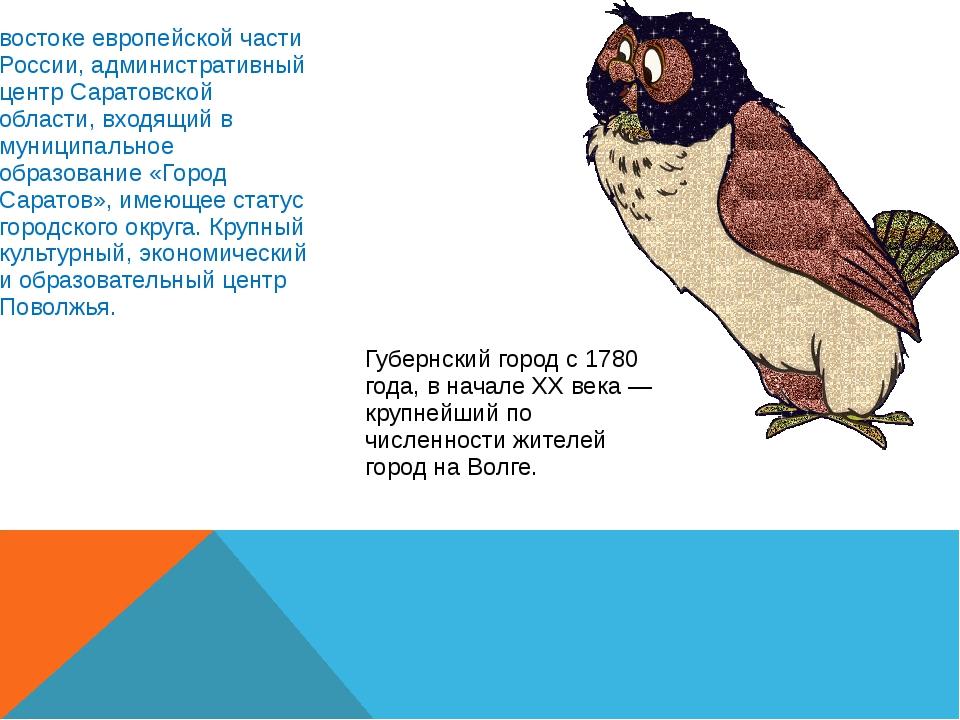 Сара́тов— город на юго-востоке европейской части России, административный цен...