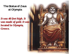 The Statue of Zeus at Olympia It was 40 feet high. It was made of gold. It wa
