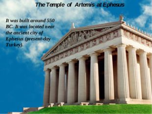 The Temple of Artemis at Ephesus It was built around 550 BC. It was located n