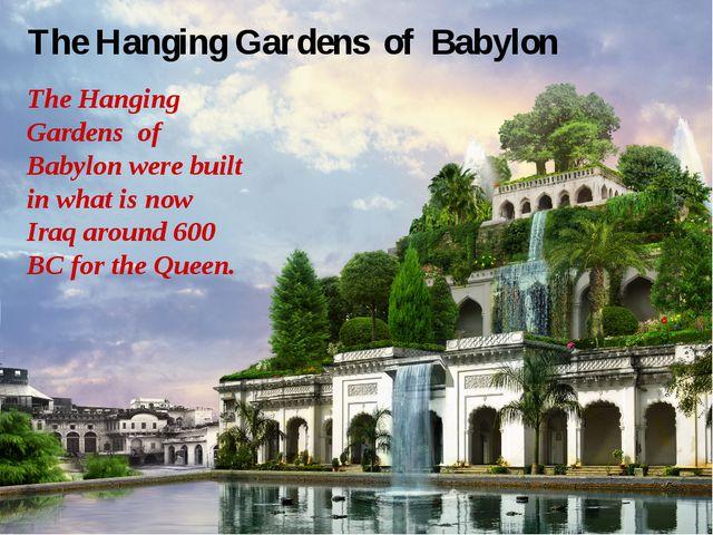 The Hanging Gardens of Babylon The Hanging Gardens of Babylon were built in w...