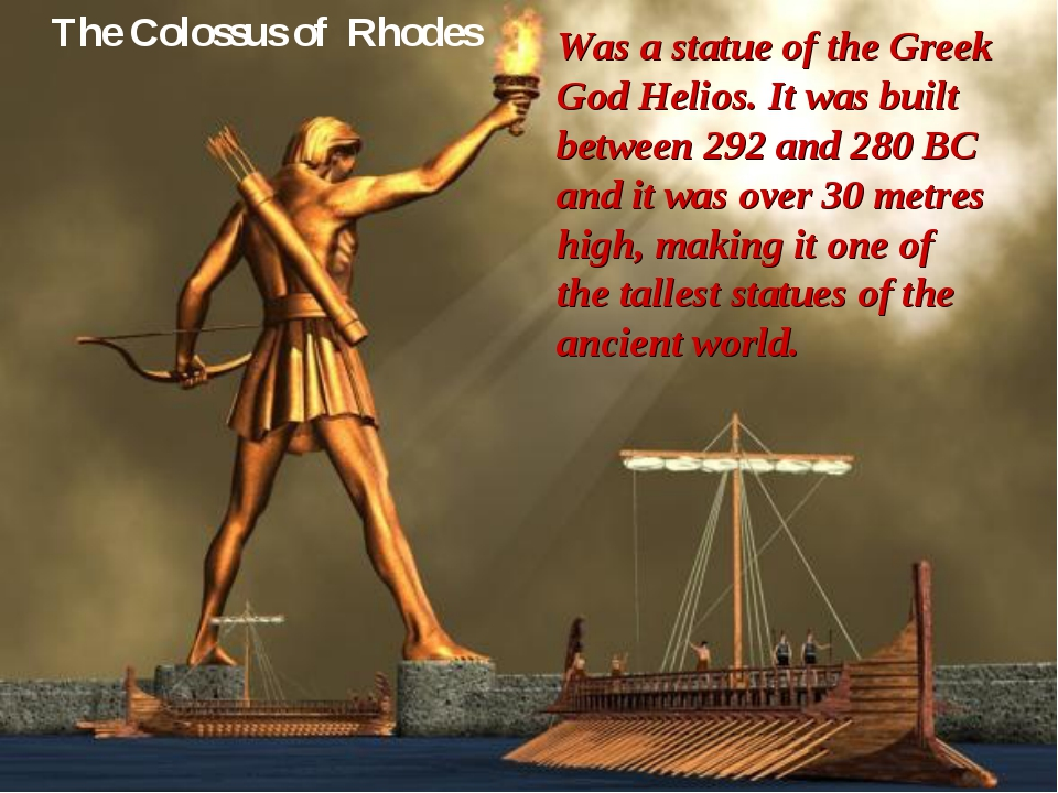 The Colossus of Rhodes Was a statue of the Greek God Helios. It was built bet...