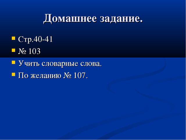 Домашнее задание. Стр.40-41 № 103 Учить словарные слова. По желанию № 107.