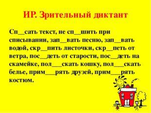 ИР. Зрительный диктант Сп__сать текст, не сп__шить при списывании, зап__вать