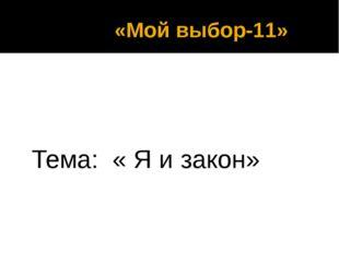 «Мой выбор-11» Тема: « Я и закон»