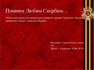 Помним Любим Скорбим… Работа выполнена по материалам семейного архива Горохов