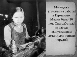 Молодежь угоняли на работы в Германию. Марии было 16 лет. Она работала на зав