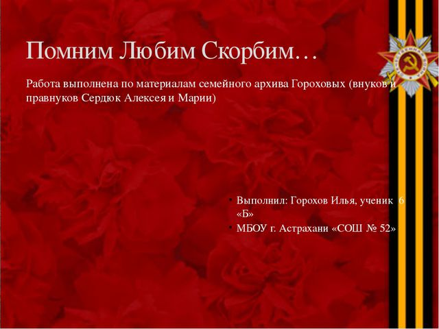 Помним Любим Скорбим… Работа выполнена по материалам семейного архива Горохов...