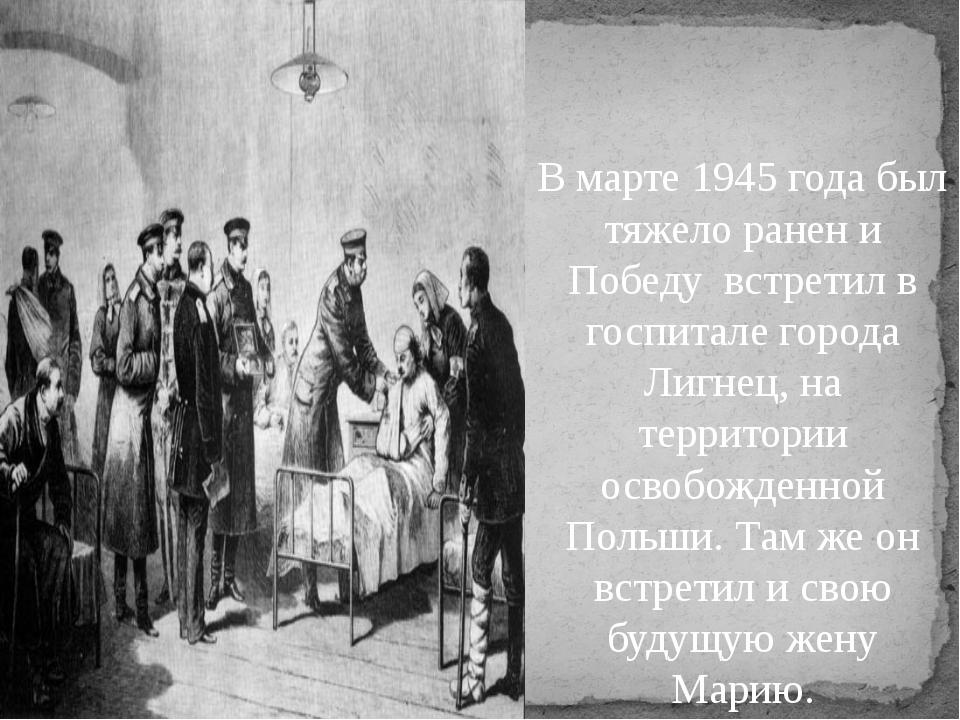 В марте 1945 года был тяжело ранен и Победу встретил в госпитале города Лигн...