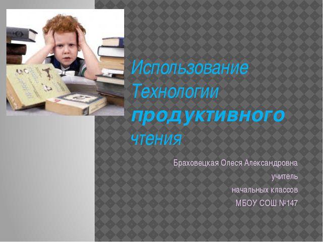 Использование Технологии продуктивного чтения Браховецкая Олеся Александровна...